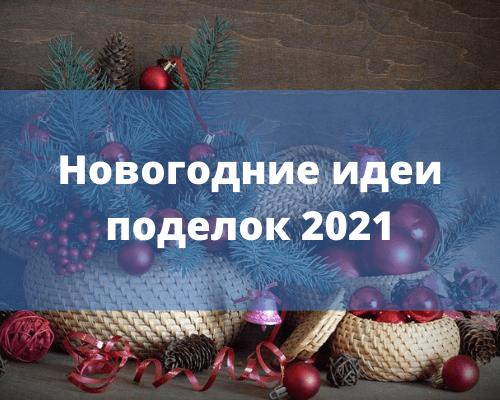 Поделки на Новый год 2021 своими руками. Готовимся к новогодним праздникам