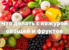 Как использовать кожуру от овощей и фруктов: несколько правильных советов